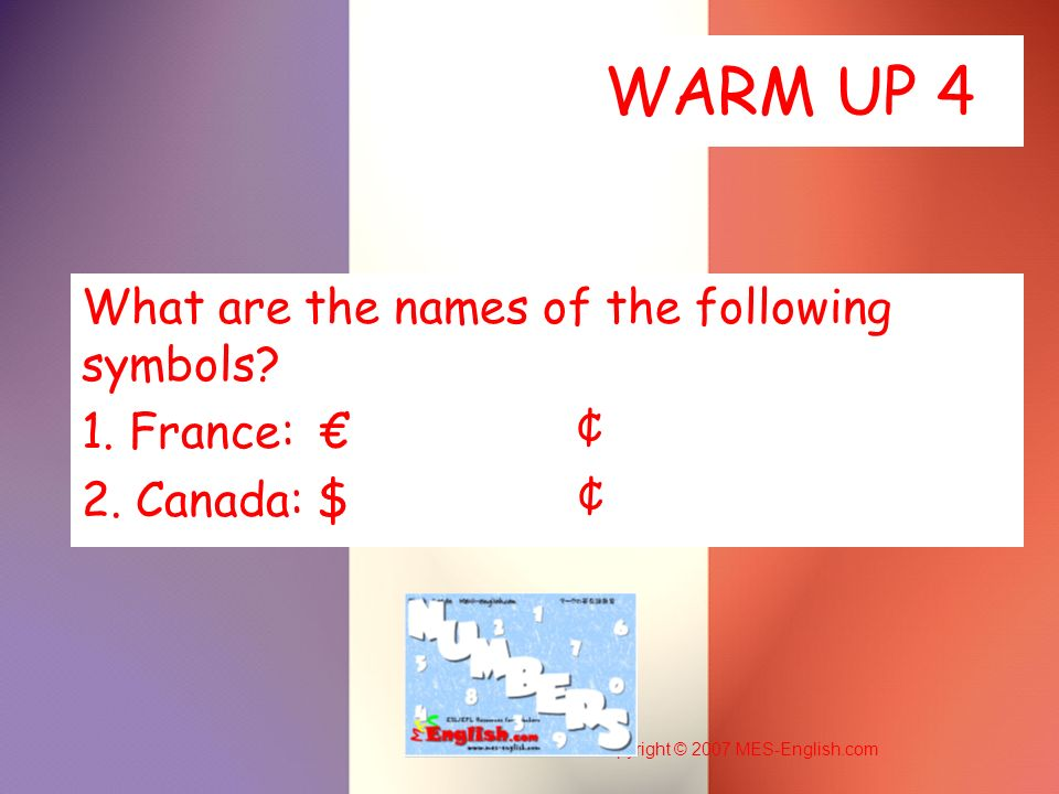 Copyright © 2007 MES-English.com WARM UP 4 What are the names of the following symbols? 1. France: ¢ 2. Canada: $ ¢