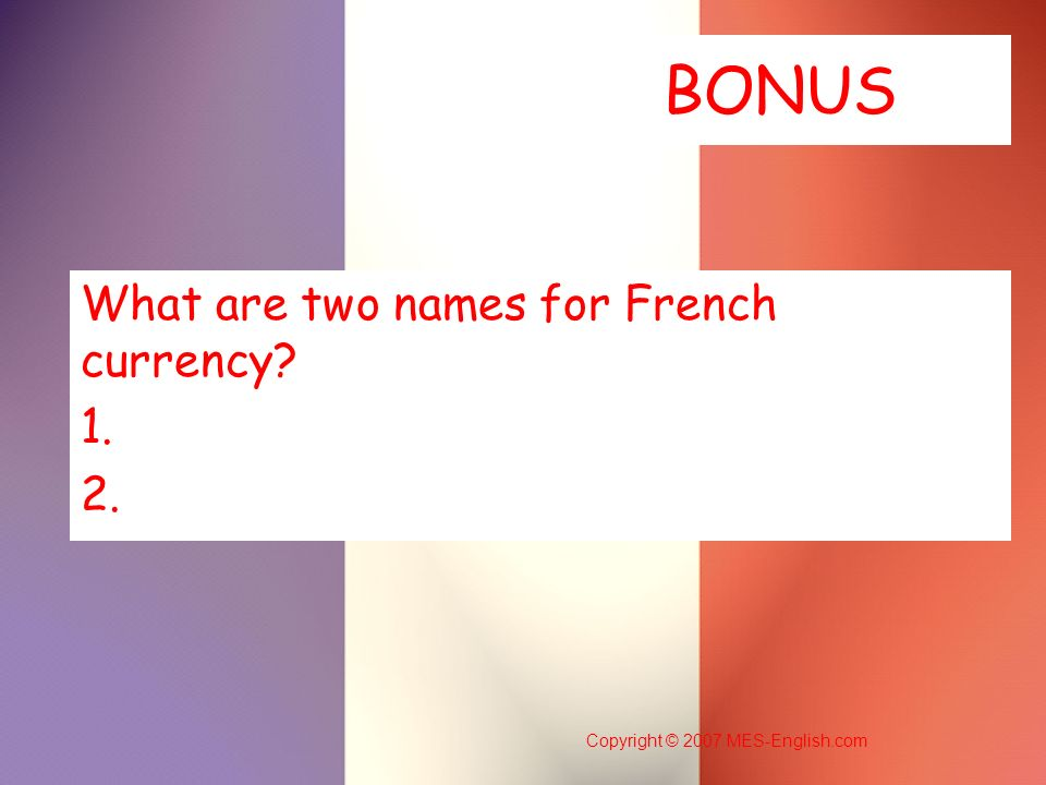 Copyright © 2007 MES-English.com BONUS What are two names for French currency? 1. 2.