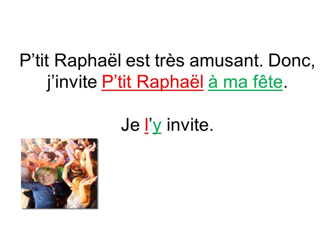Ptit Raphaël est très amusant. Donc, jinvite Ptit Raphaël à ma fête. Je ly invite.