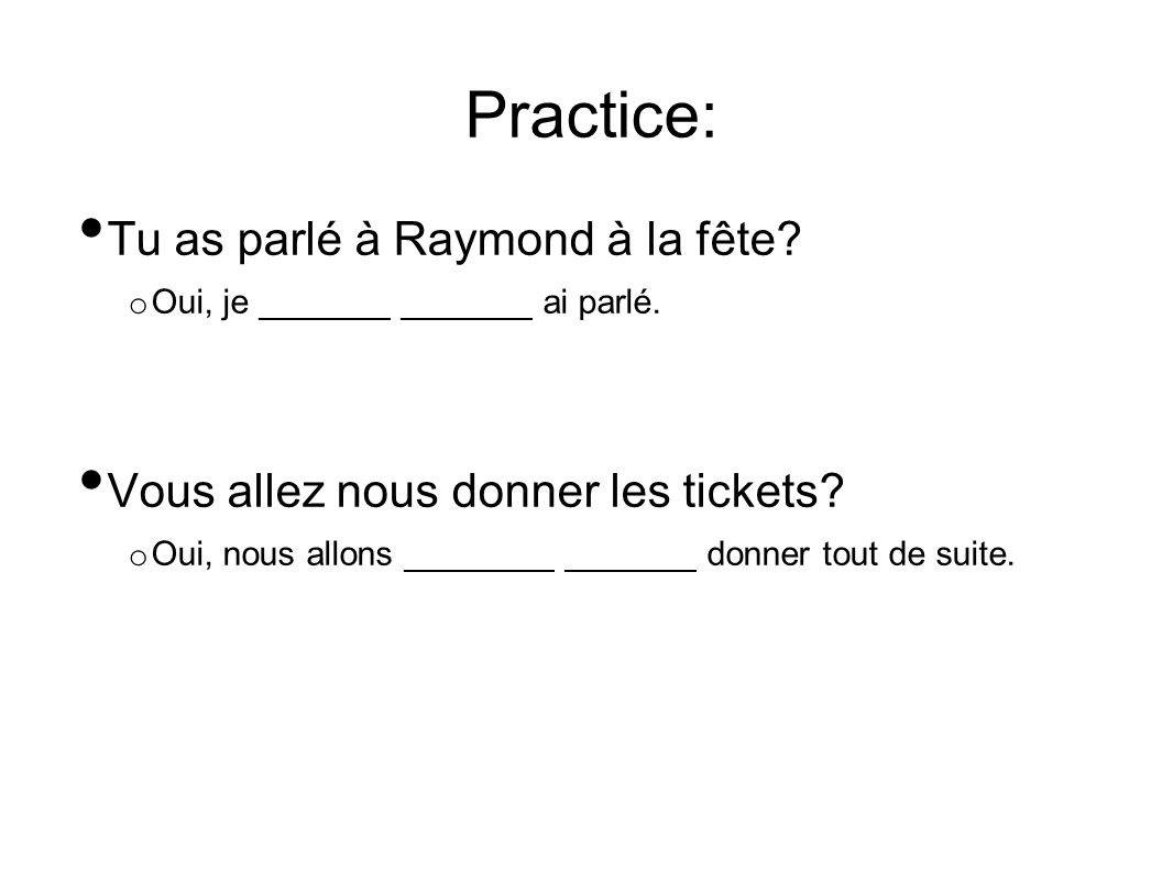 Practice: Tu as parlé à Raymond à la fête. o Oui, je _______ _______ ai parlé.