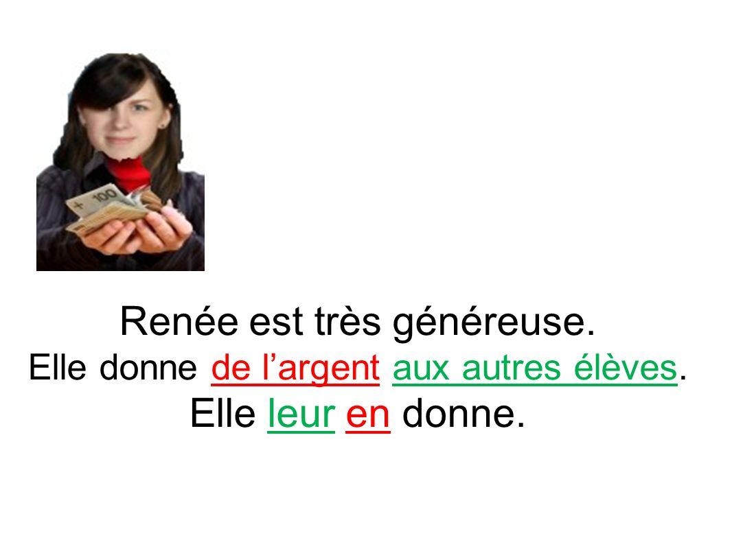 Renée est très généreuse. Elle donne de largent aux autres élèves. Elle leur en donne.