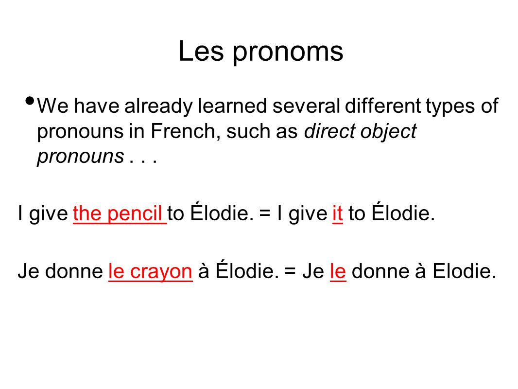 Les pronoms We have already learned several different types of pronouns in French, such as direct object pronouns... I give the pencil to Élodie. = I