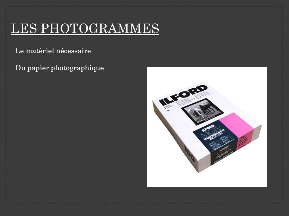 LES PHOTOGRAMMES Le matériel nécessaire Du papier photographique.