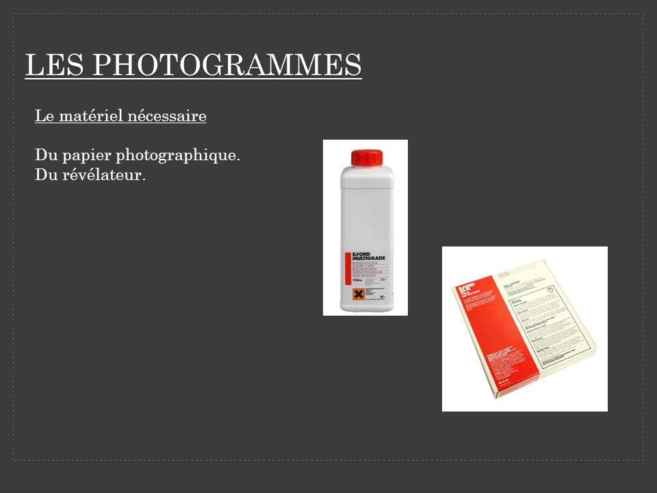 LES PHOTOGRAMMES Le matériel nécessaire Du papier photographique. Du révélateur.