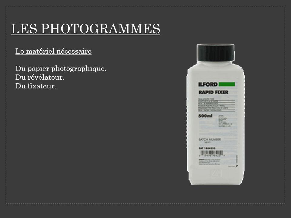 LES PHOTOGRAMMES Le matériel nécessaire Du papier photographique. Du révélateur. Du fixateur.