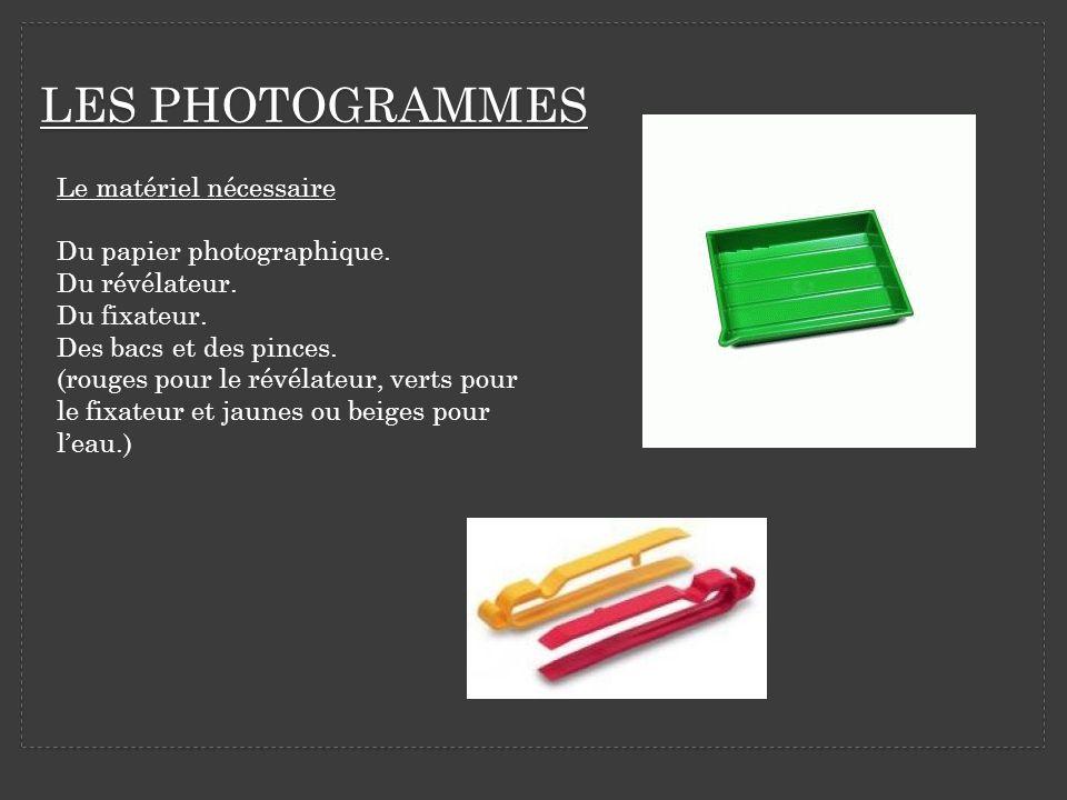 LES PHOTOGRAMMES Le matériel nécessaire Du papier photographique. Du révélateur. Du fixateur. Des bacs et des pinces. (rouges pour le révélateur, vert