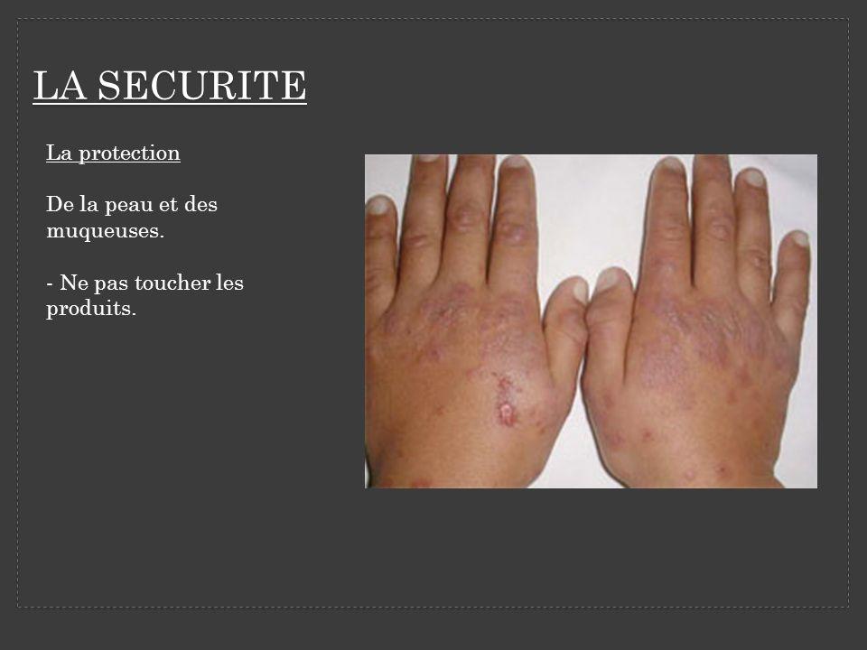 LA SECURITE La protection De la peau et des muqueuses. - Ne pas toucher les produits.