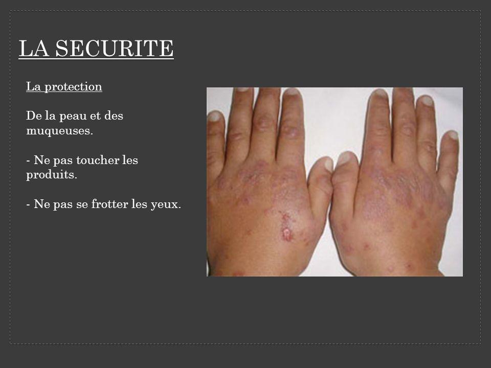 LA SECURITE La protection De la peau et des muqueuses. - Ne pas toucher les produits. - Ne pas se frotter les yeux.