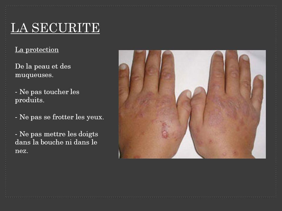 LA SECURITE La protection De la peau et des muqueuses. - Ne pas toucher les produits. - Ne pas se frotter les yeux. - Ne pas mettre les doigts dans la