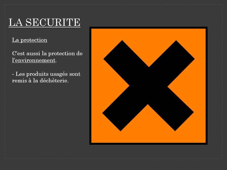 LA SECURITE La protection Cest aussi la protection de lenvironnement. - Les produits usagés sont remis à la déchèterie.