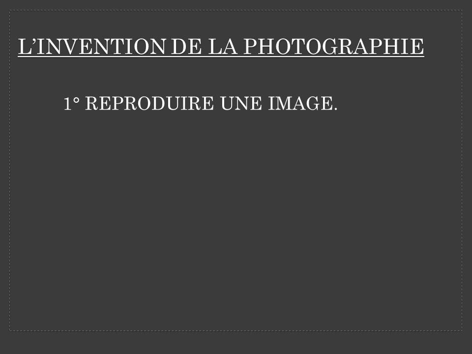 LINVENTION DE LA PHOTOGRAPHIE 1° REPRODUIRE UNE IMAGE.
