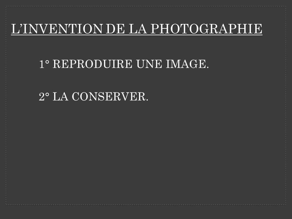 LINVENTION DE LA PHOTOGRAPHIE 1° REPRODUIRE UNE IMAGE. 2° LA CONSERVER.