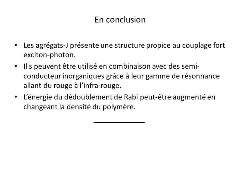 En conclusion Les agrégats-J présente une structure propice au couplage fort exciton-photon. Il s peuvent être utilisé en combinaison avec des semi- c