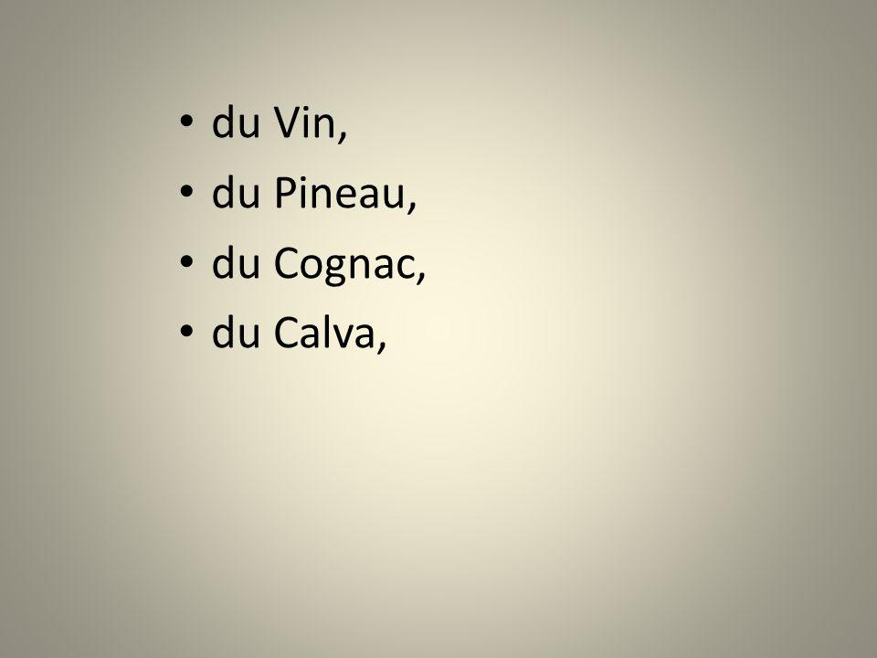 du Vin, du Pineau, du Cognac, du Calva,