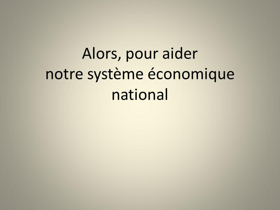 Alors, pour aider notre système économique national
