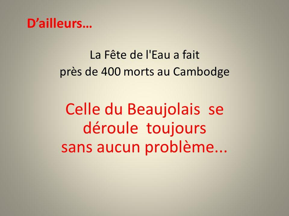 La Fête de l Eau a fait près de 400 morts au Cambodge Celle du Beaujolais se déroule toujours sans aucun problème...