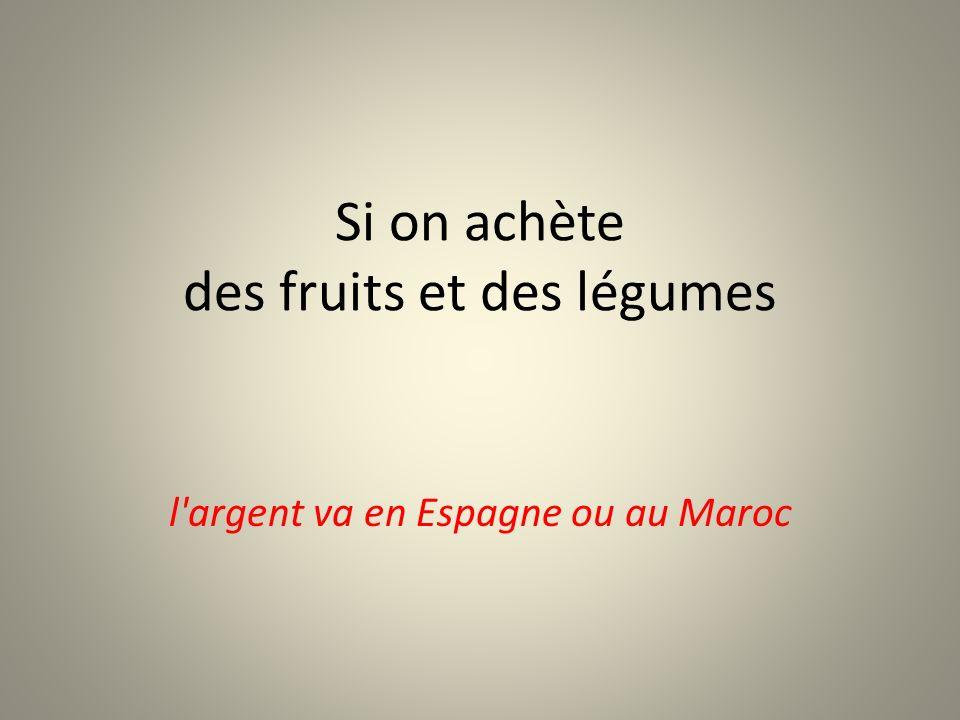 Si on achète des fruits et des légumes l argent va en Espagne ou au Maroc