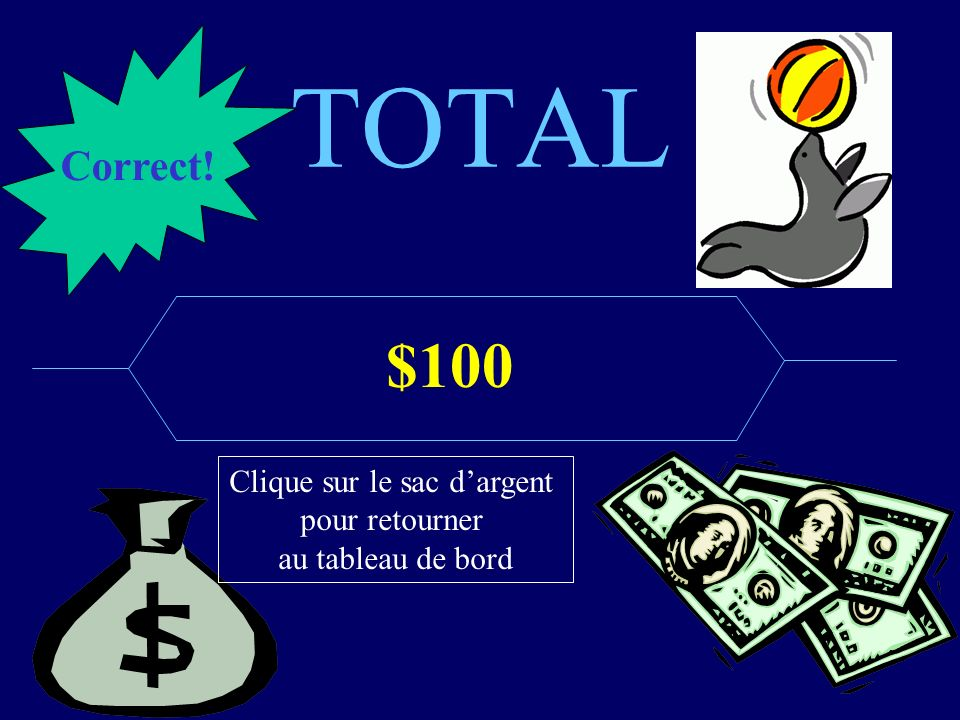 TOTAL $100 Correct! Clique sur le sac dargent pour retourner au tableau de bord