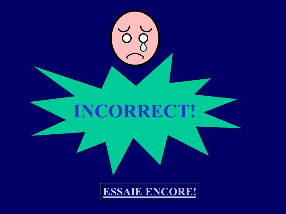 INCORRECT! ESSAIE ENCORE!
