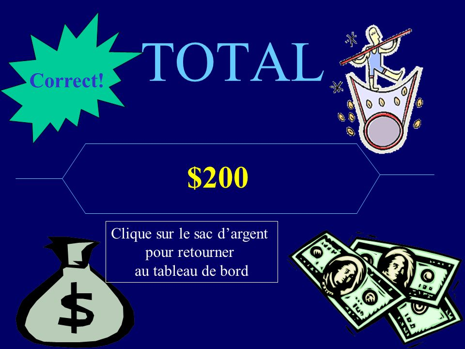 TOTAL $125,000 Correct! Clique sur le sac dargent pour retourner au tableau de bord