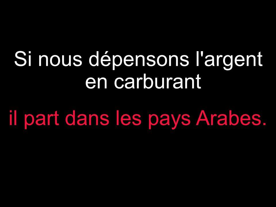 Si nous dépensons l argent en carburant il part dans les pays Arabes.