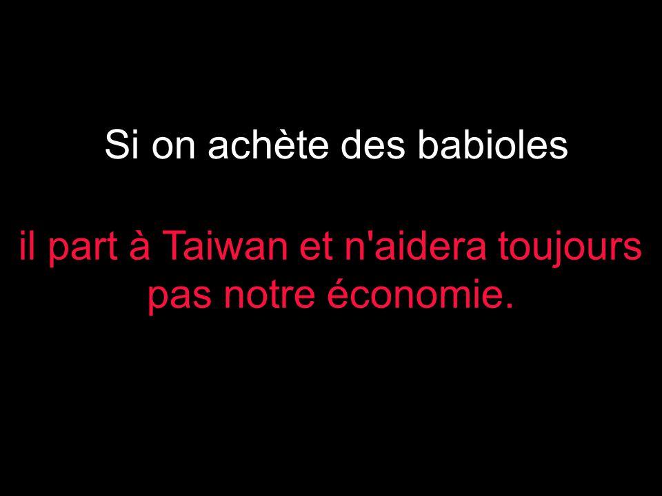 Si on achète des babioles il part à Taiwan et n aidera toujours pas notre économie.