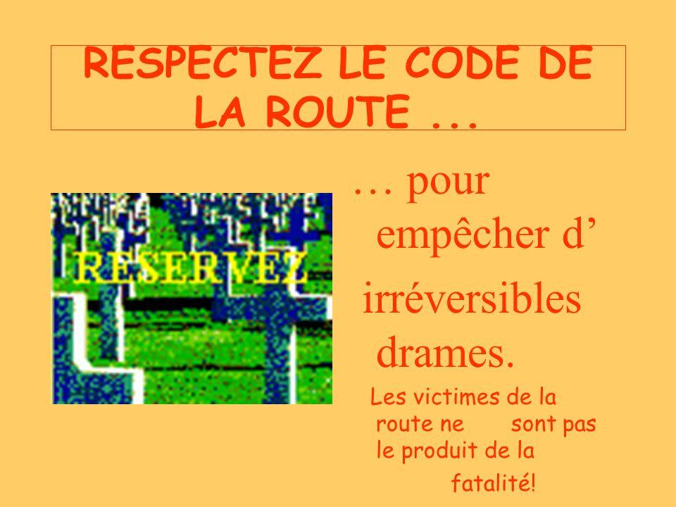 RESPECTEZ LE CODE DE LA ROUTE... … pour empêcher d irréversibles drames.
