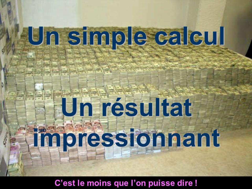 Un simple calcul Un résultat impressionnant Cest le moins que lon puisse dire !
