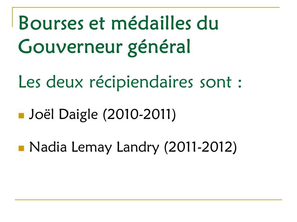 Bourses et médailles du Gouverneur général Les deux récipiendaires sont : Joël Daigle (2010-2011) Nadia Lemay Landry (2011-2012)