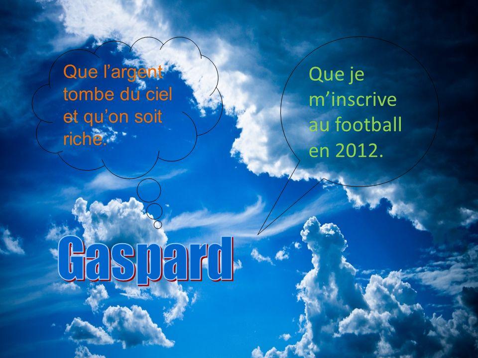 Que largent tombe du ciel et quon soit riche. Que je minscrive au football en 2012.