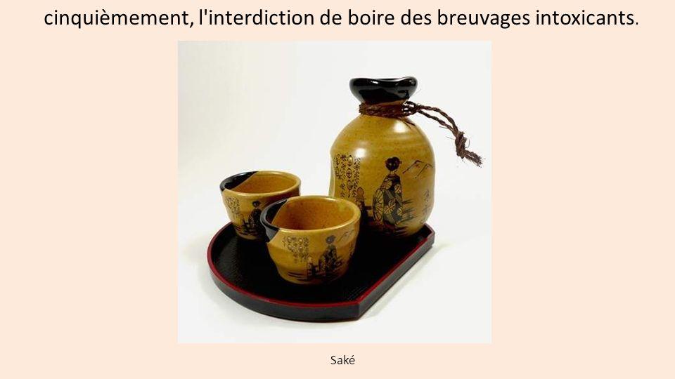 cinquièmement, l'interdiction de boire des breuvages intoxicants. Saké