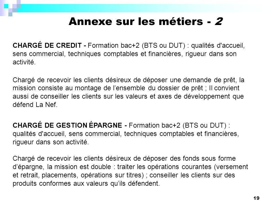 19 CHARGÉ DE CREDIT - Formation bac+2 (BTS ou DUT) : qualités d accueil, sens commercial, techniques comptables et financières, rigueur dans son activité.