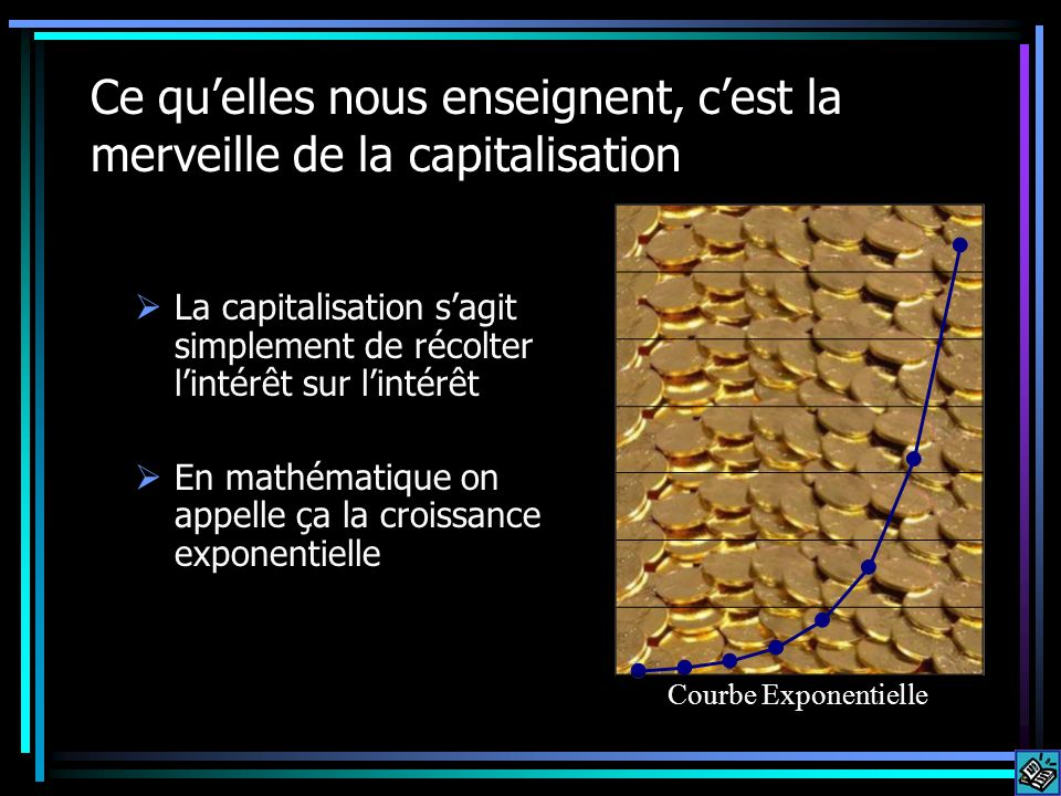 Ce quelles nous enseignent, cest la merveille de la capitalisation La capitalisation sagit simplement de récolter lintérêt sur lintérêt En mathématique on appelle ça la croissance exponentielle Courbe Exponentielle