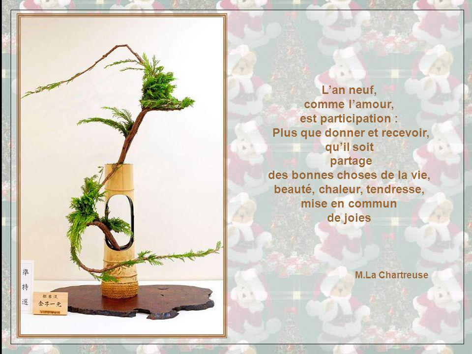 Lan neuf, comme lamour, est participation : Plus que donner et recevoir, quil soit partage des bonnes choses de la vie, beauté, chaleur, tendresse, mise en commun de joies M.La Chartreuse