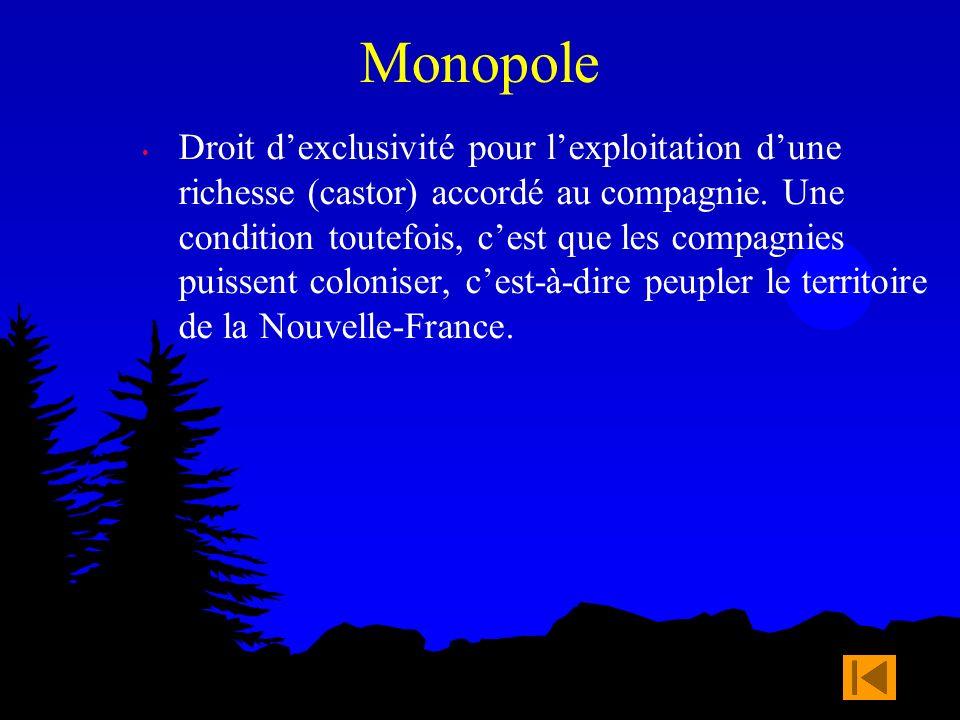 Monopole Droit dexclusivité pour lexploitation dune richesse (castor) accordé au compagnie. Une condition toutefois, cest que les compagnies puissent