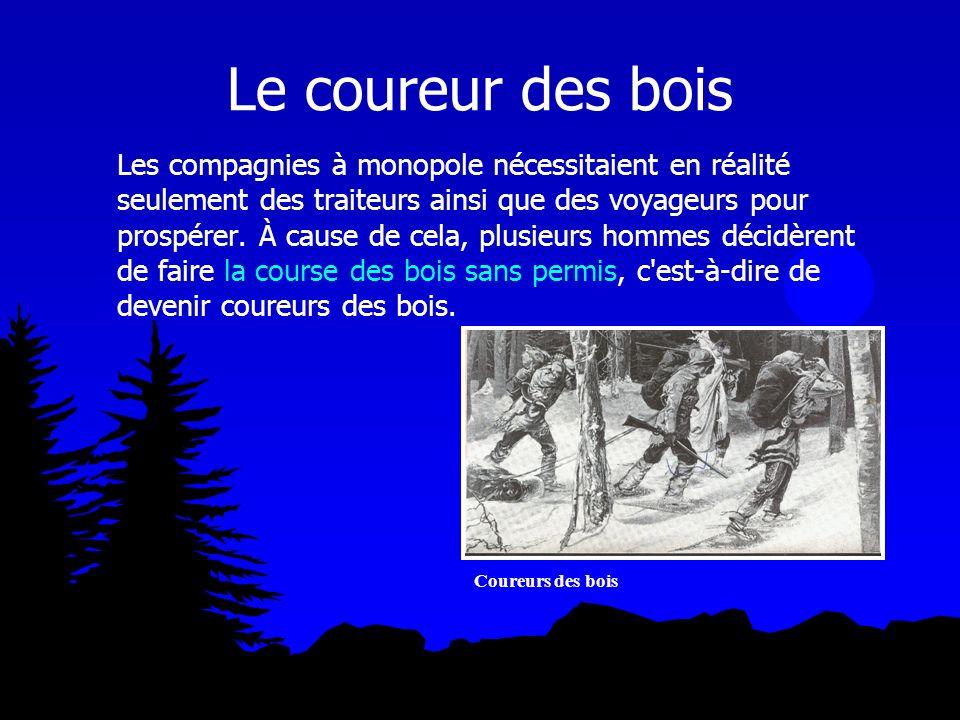 Le coureur des bois Les compagnies à monopole nécessitaient en réalité seulement des traiteurs ainsi que des voyageurs pour prospérer. À cause de cela