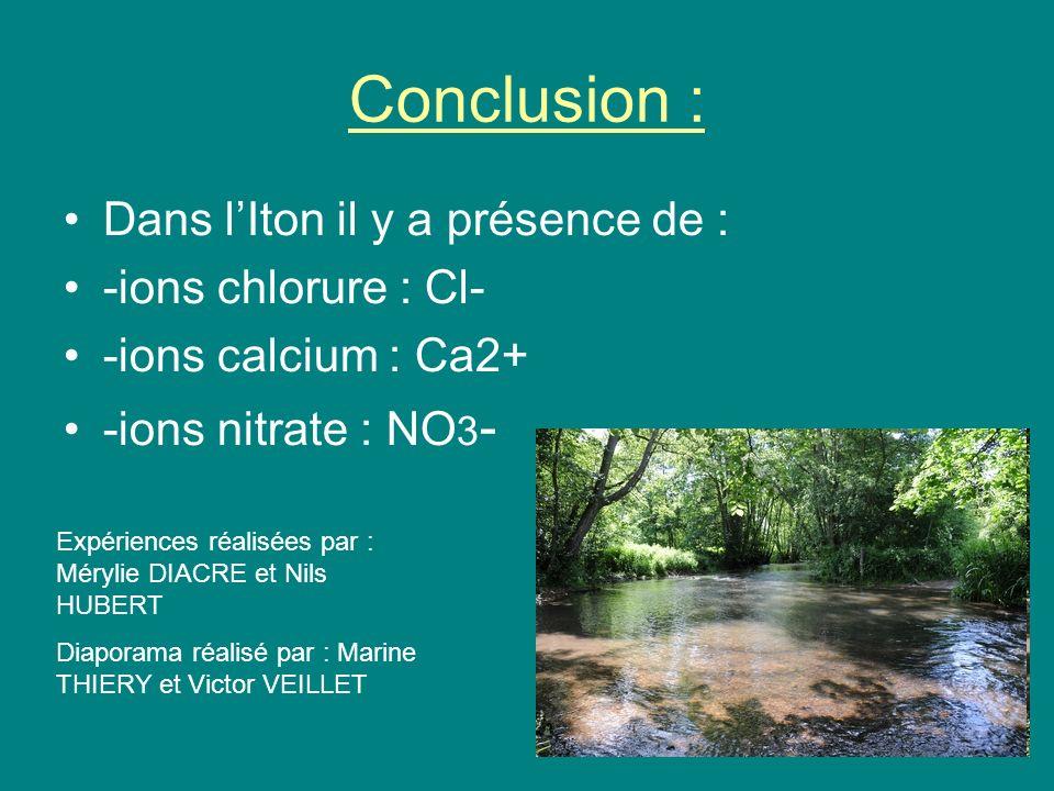 Conclusion : Dans lIton il y a présence de : -ions chlorure : Cl- -ions calcium : Ca2+ -ions nitrate : NO 3 - Expériences réalisées par : Mérylie DIACRE et Nils HUBERT Diaporama réalisé par : Marine THIERY et Victor VEILLET