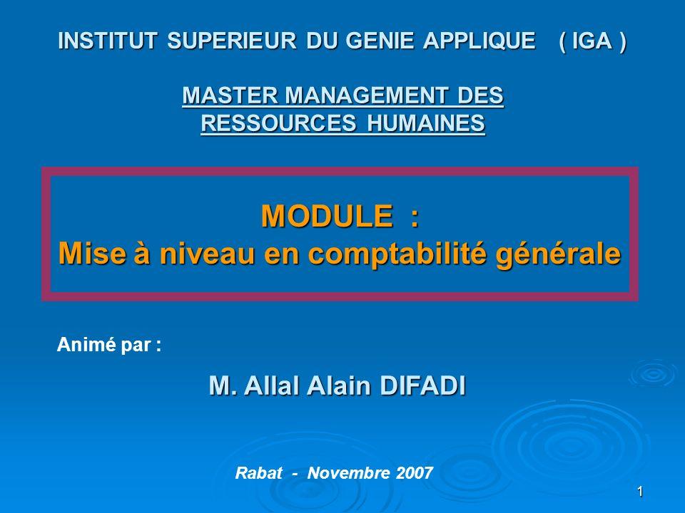 1 INSTITUT SUPERIEUR DU GENIE APPLIQUE ( IGA ) MASTER MANAGEMENT DES RESSOURCES HUMAINES MODULE : Mise à niveau en comptabilité générale M. Allal Alai