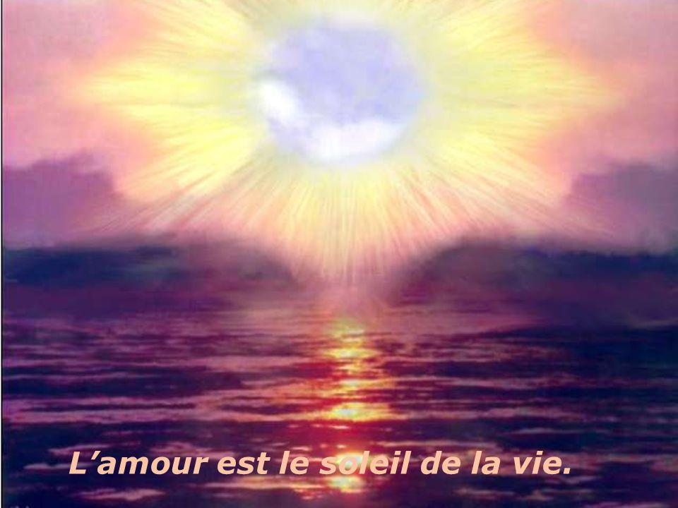 Lamour est le soleil de la vie.