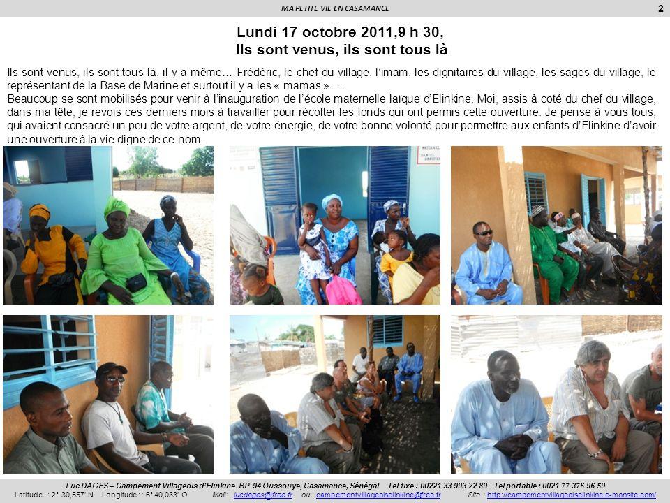 MA PETITE VIE EN CASAMANCE 3 Luc DAGES – Campement Villageois dElinkine BP 94 Oussouye, Casamance, Sénégal Tel fixe : 00221 33 993 22 89 Tel portable : 0021 77 376 96 59 Latitude : 12° 30,557 N Longitude : 16° 40,033 O Mail: lucdages@free.fr ou campementvillageoiselinkine@free.fr Site : http://campementvillageoiselinkine.e-monsite.com/lucdages@free.frcampementvillageoiselinkine@free.frhttp://campementvillageoiselinkine.e-monsite.com/ Lundi 17 octobre 2011,10 h 30, Les discours… Avec beaucoup de retard, comme de coutume ici, les discours ont commencé.