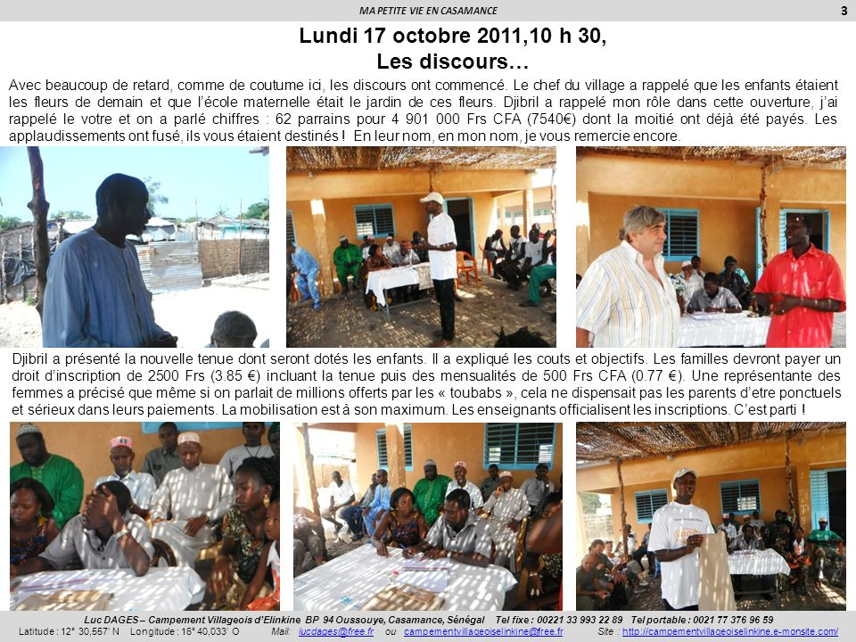 MA PETITE VIE EN CASAMANCE 4 Luc DAGES – Campement Villageois dElinkine BP 94 Oussouye, Casamance, Sénégal Tel fixe : 00221 33 993 22 89 Tel portable : 0021 77 376 96 59 Latitude : 12° 30,557 N Longitude : 16° 40,033 O Mail: lucdages@free.fr ou campementvillageoiselinkine@free.fr Site : http://campementvillageoiselinkine.e-monsite.com/lucdages@free.frcampementvillageoiselinkine@free.frhttp://campementvillageoiselinkine.e-monsite.com/ Mardi 18 octobre 2011, Lécole a commencé Cest maintenant au tour de trois jeunes du village, Jean Charles, Cécile et Amy dœuvrer.