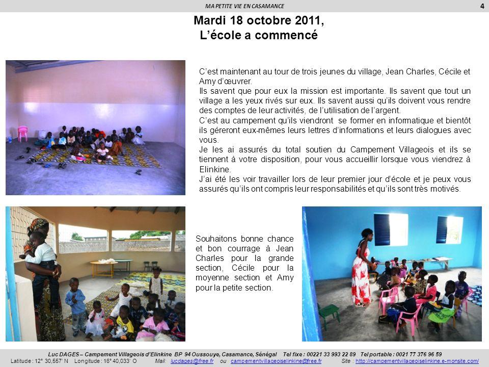 MA PETITE VIE EN CASAMANCE 5 Luc DAGES – Campement Villageois dElinkine BP 94 Oussouye, Casamance, Sénégal Tel fixe : 00221 33 993 22 89 Tel portable : 0021 77 376 96 59 Latitude : 12° 30,557 N Longitude : 16° 40,033 O Mail: lucdages@free.fr ou campementvillageoiselinkine@free.fr Site : http://campementvillageoiselinkine.e-monsite.com/lucdages@free.frcampementvillageoiselinkine@free.frhttp://campementvillageoiselinkine.e-monsite.com/A SUIVRE… Ces trois photos, prises le premier jour décole, sont pour moi le plus beau des remerciements, cest pour eux que je me suis battus et cest pour eux que je vais continuer à me battre.