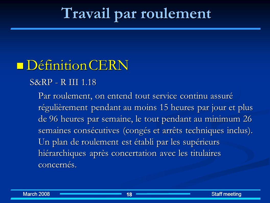 March 2008 Staff meeting 18 Travail par roulement Définition CERN Définition CERN S&RP - R III 1.18 Par roulement, on entend tout service continu assu