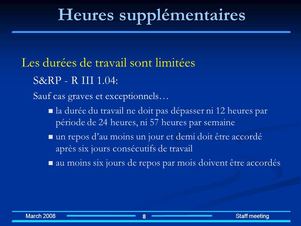 March 2008 Staff meeting 8 Heures supplémentaires Les durées de travail sont limitées S&RP - R III 1.04: Sauf cas graves et exceptionnels… la durée du