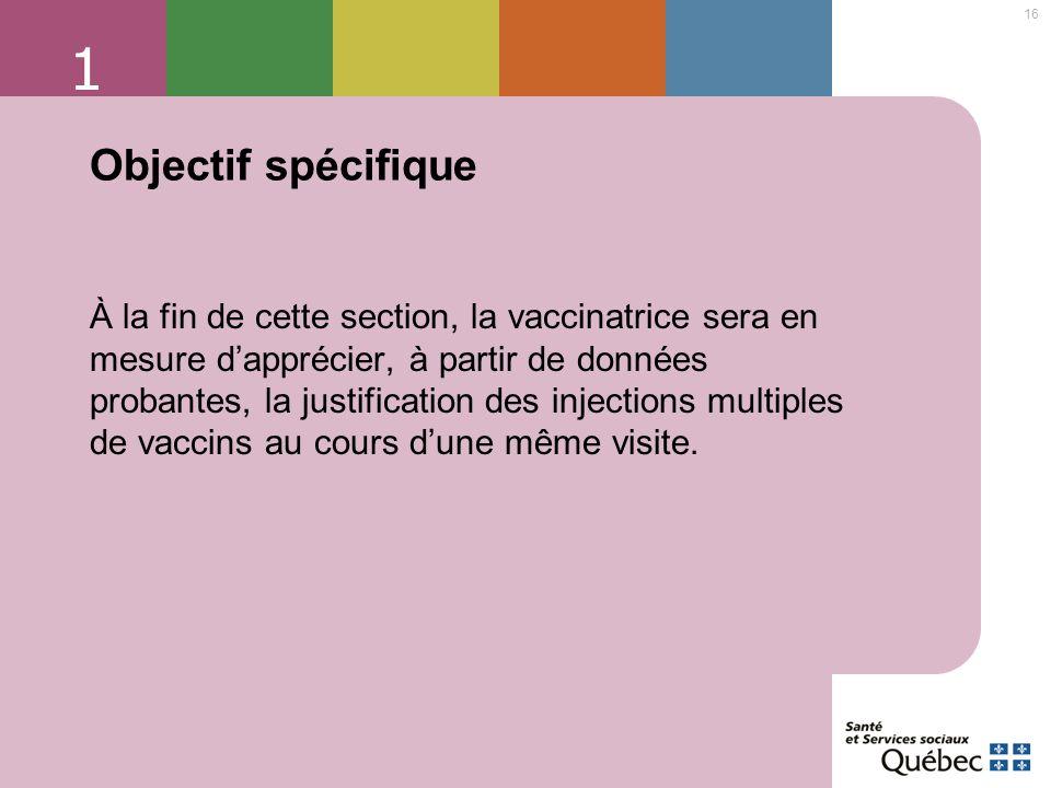 16 1 Objectif spécifique À la fin de cette section, la vaccinatrice sera en mesure dapprécier, à partir de données probantes, la justification des inj