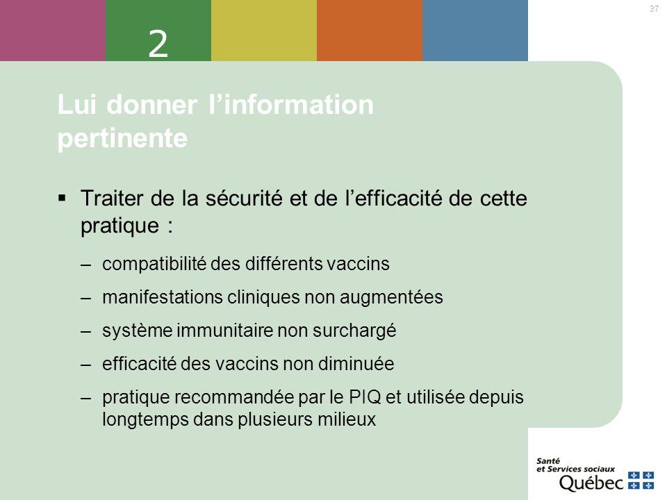 37 2 Lui donner linformation pertinente Traiter de la sécurité et de lefficacité de cette pratique : –compatibilité des différents vaccins –manifestat