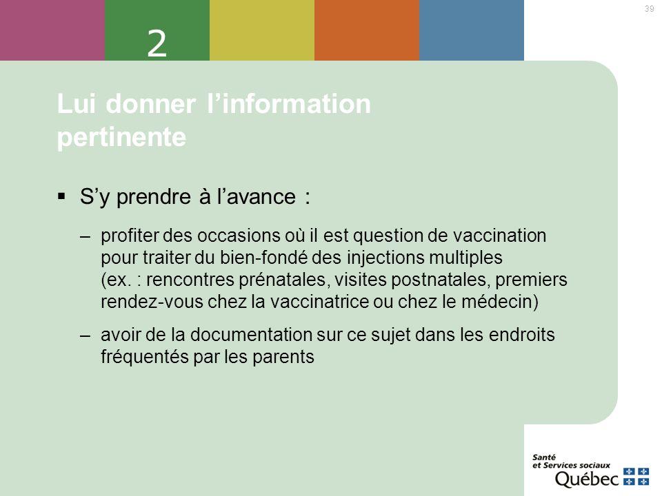 39 2 Lui donner linformation pertinente Sy prendre à lavance : –profiter des occasions où il est question de vaccination pour traiter du bien-fondé de