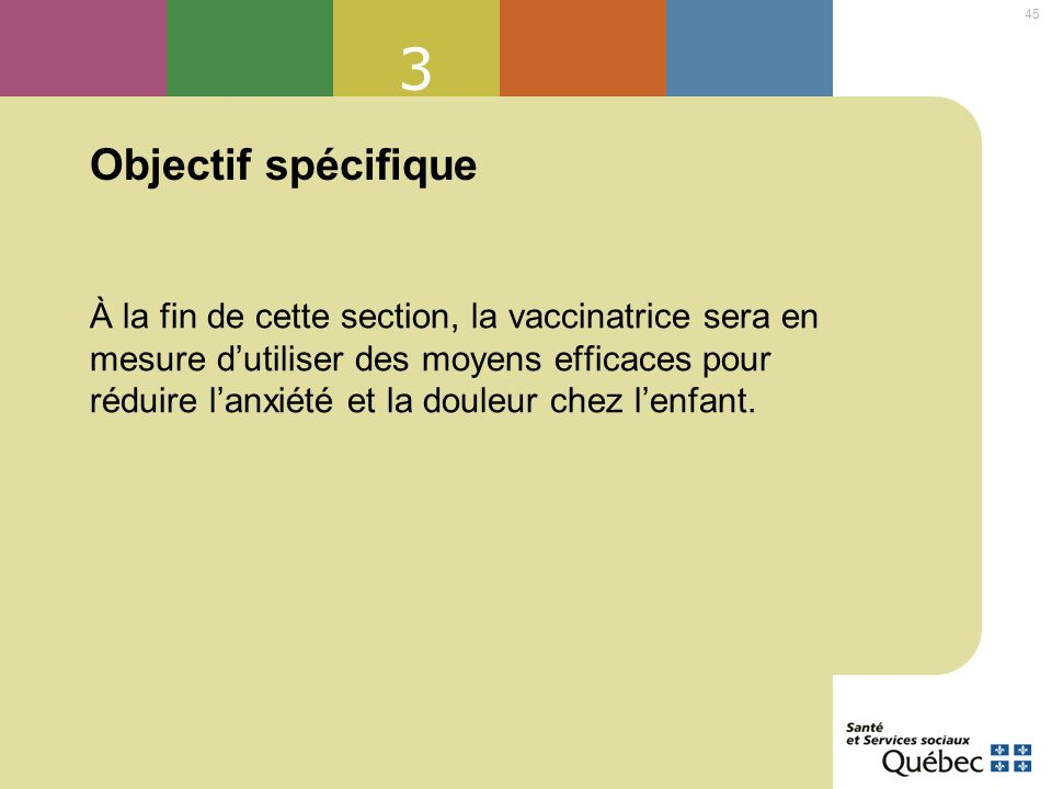 45 3 Objectif spécifique À la fin de cette section, la vaccinatrice sera en mesure dutiliser des moyens efficaces pour réduire lanxiété et la douleur