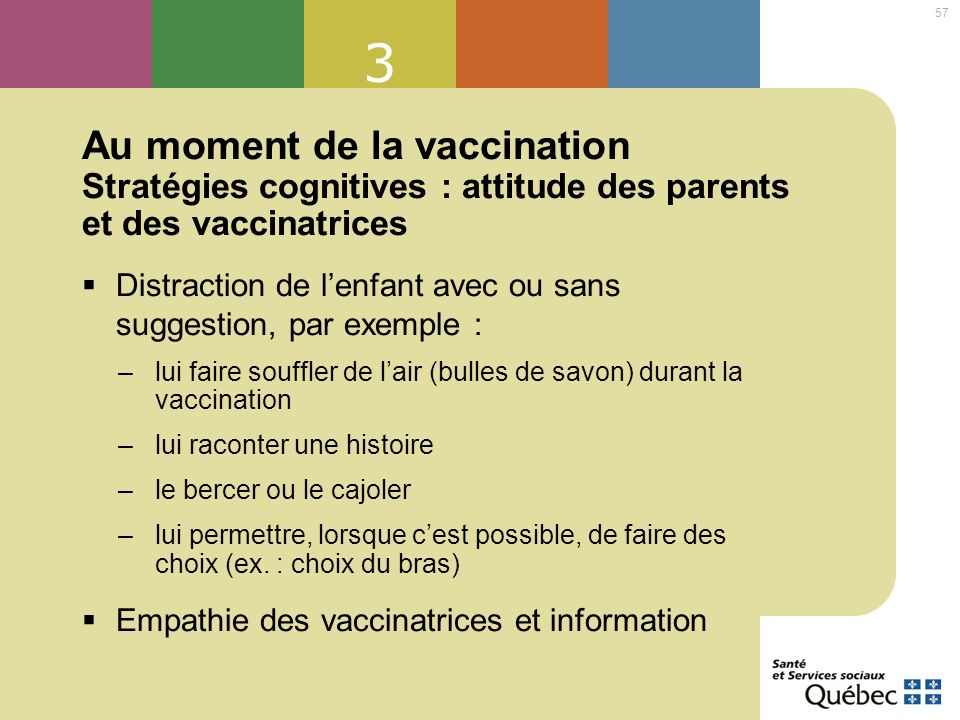 57 3 Au moment de la vaccination Stratégies cognitives : attitude des parents et des vaccinatrices Distraction de lenfant avec ou sans suggestion, par