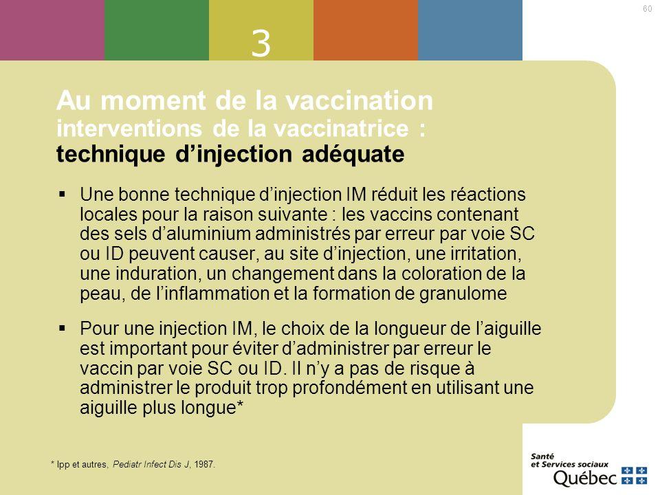 60 3 Au moment de la vaccination interventions de la vaccinatrice : technique dinjection adéquate Une bonne technique dinjection IM réduit les réactio